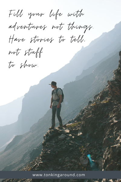 FILL YOUR LIFE WITH ADVENTURES NOT THINGS. HAVE STORIES TO TELL, NOT STUFF TO SHOW.