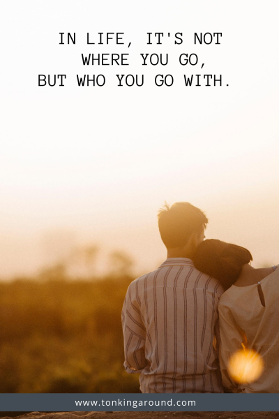 IN LIFE, IT'S NOT WHERE YOU GO, BUT WHO YOU GO WITH.