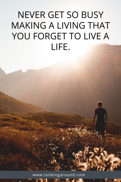 Never get so busy making a living that you forget to love a life
