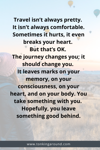 Travel isn't always pretty. It isn't always comfortable. Sometimes it hurts, it even breaks your heart. But that's okay. The journey changes you; it should change you. It leaves marks on your memory, on your consciousness, on your heart, and on your body. You take something with you. Hopefully, you leave something good behind.