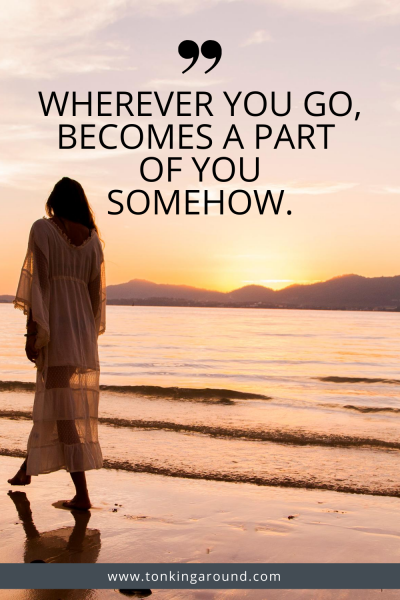 WHEREVER YOU GO, BECOMES A PART OF YOU SOMEHOW.