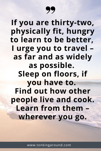 If you're twenty-two, physically fit, hungry to learn and be better, I urge you to travel – as far and as widely as possible. Sleep on floors if you have to. Find out how other people live and eat and cook. Learn from them – wherever you go