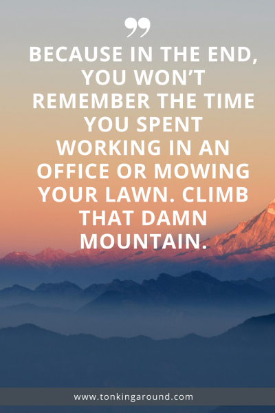 BECAUSE IN THE END YOU WON'T REMEMBER THE TIME YOU SPENT WORKING IN AN OFFICE OR MOWING YOUR LAWN. CLIMB THAT DAMN MOUNTAIN