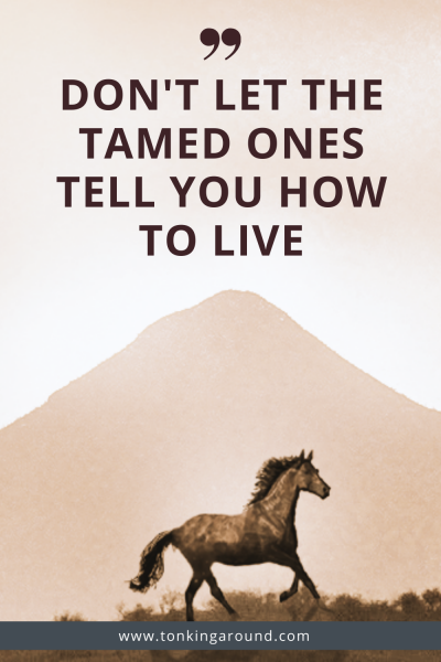 Don't let the tamed ones tell you how to live.