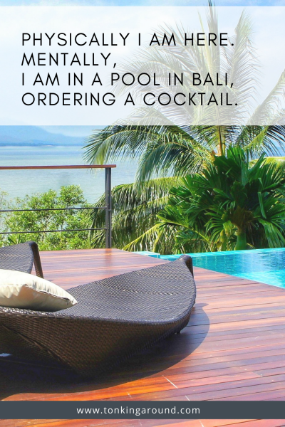 PHYSICALLY, I AM HERE. MENTALLY, I AM IN A POOL IN BALI, ORDERING A COCKTAIL.