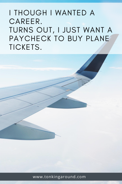 I THOUGHT I WANTED A CAREER. TURNS OUT, I JUST WANT A PAYCHECK TO BUY PLANE TICKETS.
